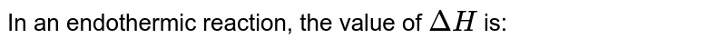 In an endothermic reaction, the value of `DeltaH` is: