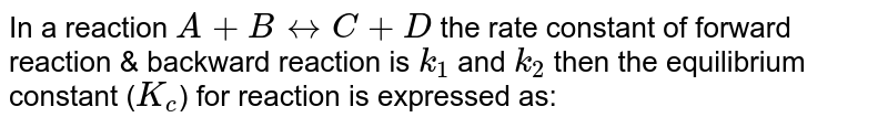 In a reaction `A + B harr C + D` the rate constant of forward reaction & backward reaction is `k_(1)` and `k_2` then the equilibrium constant (`K_c`) for reaction is expressed as:
