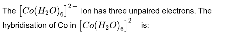 The `[Co(H_(2)O)_(6)]^(2+)` ion has three unpaired electrons. The hybridisation of Co in `[Co(H_(2)O)_(6)]^(2+)` is: