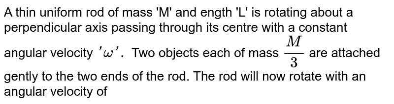 A thin uniform rod of mass 'M' and ength 'L' is rotating about a perpendicular axis passing through its centre with a constant angular velocity `'omega '.` Two objects each of mass `(M)/(3)` are attached gently to the two ends of the rod. The rod will now rotate with an angular velocity of