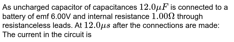 As uncharged capacitor of capacitances `12.0 muF` is connected to a battery of emf 6.00V and internal resistance `1.00Omega` through resistanceless leads. At `12.0 mus` after the connections are made: <br> The current in the circuit is