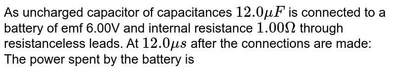 As uncharged capacitor of capacitances `12.0 muF` is connected to a battery of emf 6.00V and internal resistance `1.00Omega` through resistanceless leads. At `12.0 mus` after the connections are made: <br> The power spent by the battery is