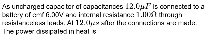 As uncharged capacitor of capacitances `12.0 muF` is connected to a battery of emf 6.00V and internal resistance `1.00Omega` through resistanceless leads. At `12.0 mus` after the connections are made: <br> The power dissipated in heat is