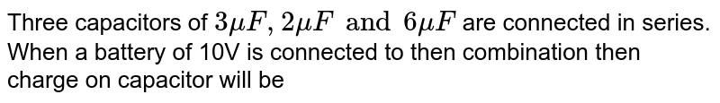 Three capacitors of `3muF, 2muF and 6muF` are connected in series. When a battery of 10V is connected to then combination then charge on capacitor will be