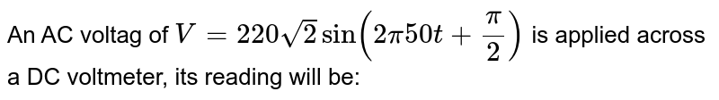 An AC voltag of `V = 220 sqrt2 sin (2pi 50 t  + (pi)/(2))` is applied across a DC voltmeter, its reading will be: