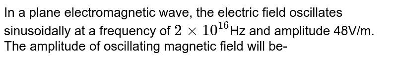 In a plane electromagnetic wave, the electric field oscillates sinusoidally at a frequency of `2 xx 10^(16) `Hz and amplitude 48V/m. The amplitude of oscillating magnetic field will be-