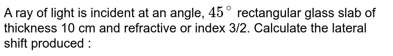 A ray of light is incident at an angle, `45^@` rectangular glass slab of thickness 10 cm and refractive or index 3/2. Calculate the lateral shift produced :