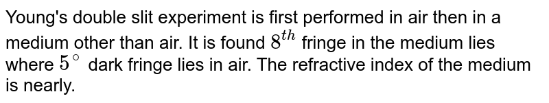 Young's double slit experiment is first performed in air then in a medium other than air. It is found `8^(th)` fringe in the medium lies where `5^(@)` dark fringe lies in air. The refractive index of the medium is nearly.