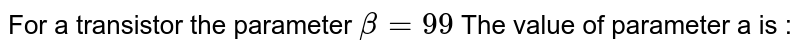 For a transistor the parameter `beta=99` The value of parameter a is :
