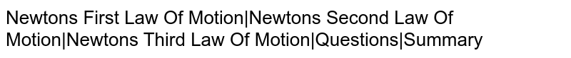 Newton's First Law Of Motion|Newton's Second Law Of Motion|Newton's Third Law Of Motion|Questions|Summary