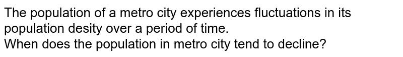 """""""The population of a metro city experiences fluctuations in its population desity over a period of time.""""<br>  When does the population in metro city tend to decline?"""