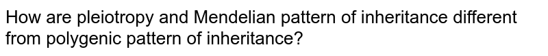 How are pleiotropy and Mendelian pattern of inheritance different from polygenic pattern of inheritance?