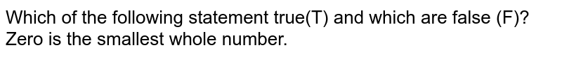 Which of the following statement true(T) and which are false (F)?<br>Zero is the smallest whole number.