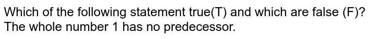 Which of the following statement true(T) and which are false (F)?<br>The whole number 1 has no predecessor.