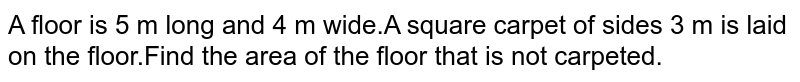 A floor is 5 m long and 4 m wide.A square carpet of sides 3 m is laid on the floor.Find the area of the floor that is not carpeted.