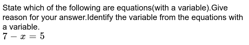 State which of the following are equations(with a variable).Give reason for your answer.Identify the variable from the equations with a variable.<br>`7-x=5`