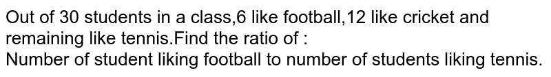 Out of 30 students in a class,6 like football,12 like cricket and remaining like tennis.Find the ratio of :<br>Number of student liking football to number of students liking tennis.<br>