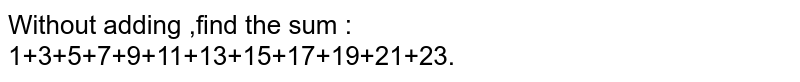 Without adding ,find the sum :<br>1+3+5+7+9+11+13+15+17+19+21+23.
