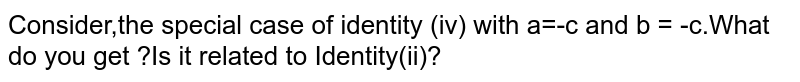 Consider,the special case of identity (iv) with a=-c and b = -c.What do you get ?Is it related to Identity(ii)?