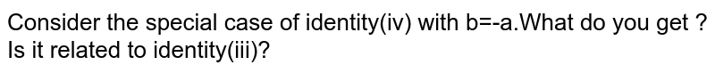 Consider the special case of identity(iv) with b=-a.What do you get ?Is it related to identity(iii)?