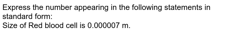 Express the number appearing in the following statements in standard form:<br>Size of Red blood cell is 0.000007 m.