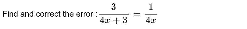 Find and correct the error :`3/(4x+3) =1/(4x)`