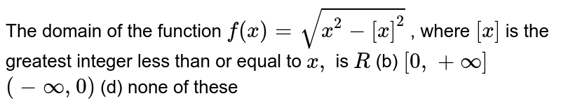 The domain of the function `f(x)=sqrt(x^(2)-[x]^(2))`, where `[*]`  greatest integer function less than or equal to x: