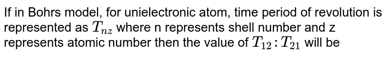 If in Bohr's model, for unielectronic atom, time period of revolution is represented as `T_(nz)` where n represents shell number and z represents atomic number then the value of `T_(12):T_(21)` will be