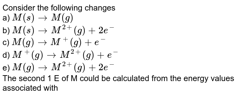 Consider the following changes <br> a) `M(s)toM(g)` <br> b) `M(s)toM^(2+)(g)+2e^(-)` <br> c) `M(g)toM^(+)(g)+e^(-)` <br> d) `M^(+)(g)toM^(2+)(g)+e^(-)` <br> e) `M(g)toM^(2+)(g)+2e^(-)` <br> The second 1 E of M could be calculated from the energy values associated with