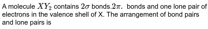 A molecule `XY _(2)` contains `2 sigma ` bonds.` 2pi.` bonds and one lone pair of electrons in the valence shell of X. The arrangement of bond pairs and lone pairs is