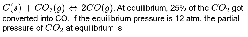 `C(s)+CO_(2)(g) iff 2CO(g)`. At equilibrium, 25% of the `CO_(2)` got converted into CO. If the equilibrium pressure is 12 atm, the partial pressure of `CO_(2)` at equilibrium is
