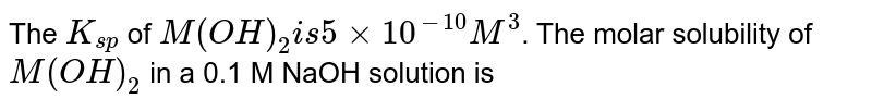 """The `K_(sp)` of `M(OH)_(2)"""" is """"5 times 10^(-10)M^(3)`. The molar solubility of `M(OH)_(2)` in a 0.1 M NaOH  solution is"""
