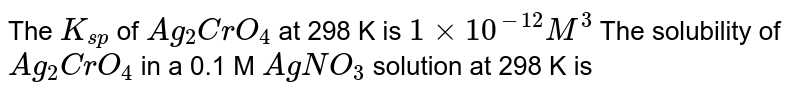 The `K_(sp)` of `Ag_(2)CrO_(4)` at 298 K is `1 times 10^(-12)M^(3)` The solubility of `Ag_(2)CrO_(4)` in a 0.1 M `AgNO_(3)` solution at 298 K is