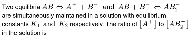 Two equilibria `AB iff A^(+)+B^(-) and AB+B^(-) iff AB_(2)^(-)` are simultaneously maintained in a solution with equilibrium constants `K_(1) and K_(2)` respectively. The ratio of `[A^(+)]` to `[AB_(2)^(-)]` in the solution is