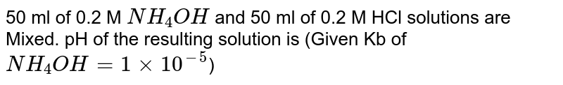50 ml of 0.2 M `NH_(4)OH` and 50 ml of 0.2 M HCl solutions are M pH of te resulting solution is
