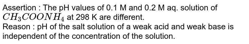 Assertion : The pH values of 0.1 M and 0.2 M aq. solution of `CH_(3)COONH_(4)` at 298 K are different. <br> Reason : pH of the salt solution of a weak acid and weak base is independent of the concentration of the solution.