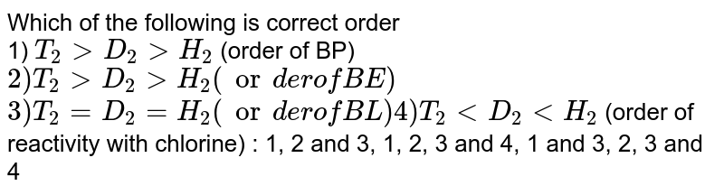 """Which of the following is correct order <br> 1) `T_(2) gt D_(2) gt H_(2)` (order of BP) `""""    2) """"T_(2) gt D_(2) gt H_(2)""""(order of BE)""""` <br> `3) T_(2)=D_(2)=H_(2)""""(order of BL)          4) """"T_(2) lt D_(2) lt H_(2)"""" `    (order of reactivity with chlorine)   : 1, 2 and 3,  1, 2, 3 and 4,  1 and 3,  2, 3 and 4"""