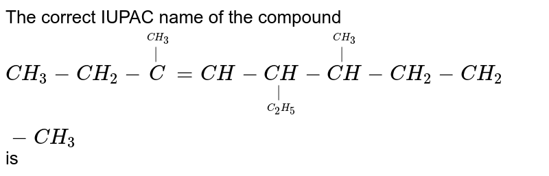 The correct IUPAC name of the compound <br> `CH_(3) - CH_(2) - overset(overset(CH_3)(|))( C) = CH - underset(underset(C_2 H_5)(|))(CH) - overset(overset(CH_3)(|))(CH) - CH_2 - CH_2 - CH_3` is