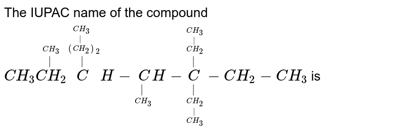 The IUPAC name of the compound <br> `CH_3 overset(overset(CH_3)(|))(CH_2) overset(overset(overset(overset(CH_3)|)((CH_2))_2)|)CH - underset(underset(CH_3)|)CH- underset(underset(underset(underset(CH_3)|)(CH_2))|)overset(overset(overset(overset(CH_3)|)(CH_2))|)C - CH_2 - CH_3` is