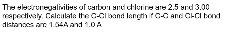 The electronegativities of carbon and chlorine are 2.5 and 3.00 respectively. Calculate the C-Cl bond length if C-C and Cl-Cl bond distances are 1.54A and 1.0 A