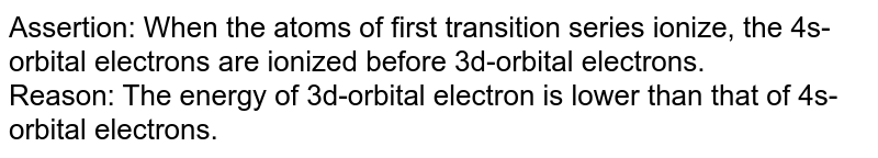 Assertion: When the atoms of first transition series ionize, the 4s-orbital electrons are ionized before 3d-orbital electrons. <br> Reason: The energy of 3d-orbital electron is lower than that of 4s-orbital electrons.
