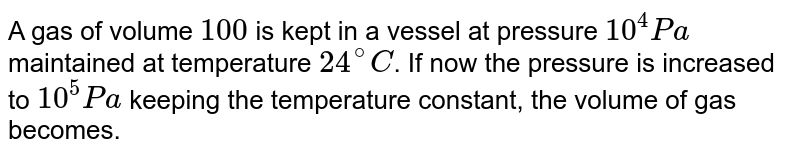A gas of volume `100 cc` is kept in a vessel at pressure `10^(4)Pa` maintained at temperature `24^(@)C`. If now the pressure is increased to `10^(5)Pa` keeping the temperature constant, the volume of gas becomes.