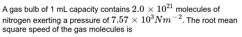 A gas bulb of  1 mL capacity contains `2.0 xx 10^(21)` molecules of nitrogen exerting a pressure of `7.57 xx 10^(3)Nm^(-2)`. The root mean square speed of the gas molecules is