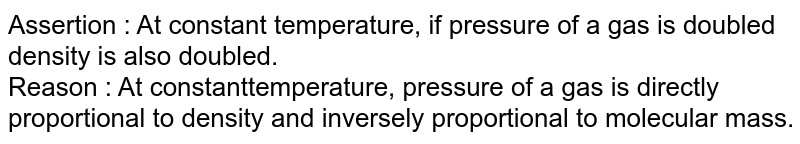 Assertion : At constant temperature, if pressure of a gas is doubled density is also doubled. <br> Reason : At constant'temperature, pressure of a gas is directly proportional to density and inversely proportional to molecular mass.