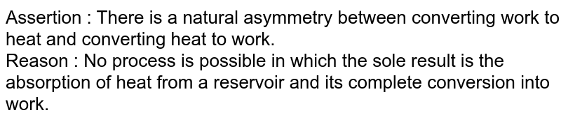 Assertion : There is a natural asymmetry between converting work to heat and converting heat to work. <br> Reason : No process is possible in which the sole result is the absorption of heat from a reservoir and its complete conversion into work.