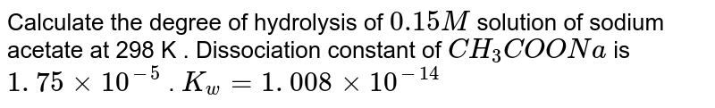 Calculate the degree of hydrolysis of `0.15 M` solution of sodium acetate at 298 K . Dissociation constant of `CH _(3) COONa is 1. 75 xx 10 ^(-5) . K _(w) = 1. 00 8 xx 10 ^(-14)`