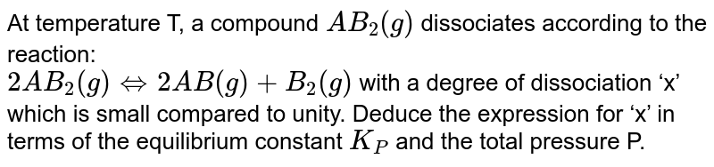 At temperature ?, a compound `AB_(2)(g)` dissociates according to the reaction: <br> `2AV _(2) (g) hArr 2 AB (g) + B _(2) (g)`  with a degree of dissociation 'x'which is small compared to unity. Deduce the expression for'x'in terms of the equilibrium constant `K_(P)` and the total pressure P.