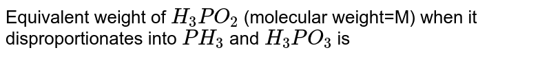 Equivalent weight of `H_3PO_2` (molecular weight=M) when it disproportionates into `PH_3` and `H_3PO_3` is