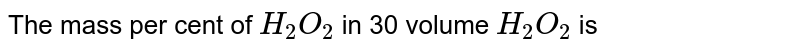 The mass per cent of `H_2O_2`  in '30 volume `H_2O_2` is