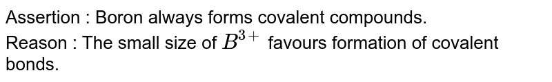 Assertion : Boron always forms covalent compounds. <br> Reason : The small size of `B^(3+)` favours formation of covalent bonds.